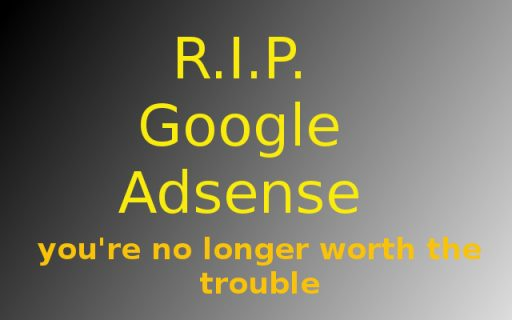 RIP google adsense Goodbye, Google Adsense, it's no longer worth it. When I received approval for the Google Adsense program back in 2007, I thought I have become a part of the club of the elite bloggers, or at least a part of some select club. And you know what ? For a while, it actually was a select club. Having your blog approved for monetisation with google adsense, did mean something, it meant your blog is good, your content is useful, and your blog's weight and worth was great. Today, after ten years of monetisation with adsense on several blogs, I made the decision to remove all adsense code from my blogs. Do you want to know why? Then read on.